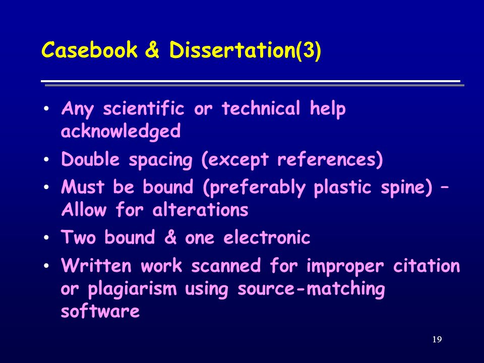 19 Casebook & Dissertation (3) Any scientific or technical help acknowledged Double spacing (except references) Must be bound (preferably plastic spine) – Allow for alterations Two bound & one electronic Written work scanned for improper citation or plagiarism using source-matching software