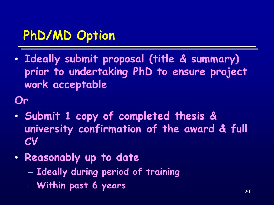 20 PhD/MD Option Ideally submit proposal (title & summary) prior to undertaking PhD to ensure project work acceptable Or Submit 1 copy of completed th