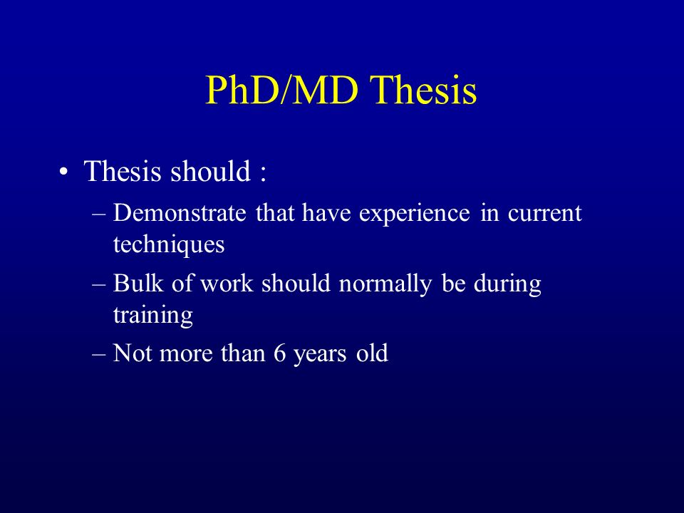 PhD/MD Thesis Thesis should : –Demonstrate that have experience in current techniques –Bulk of work should normally be during training –Not more than