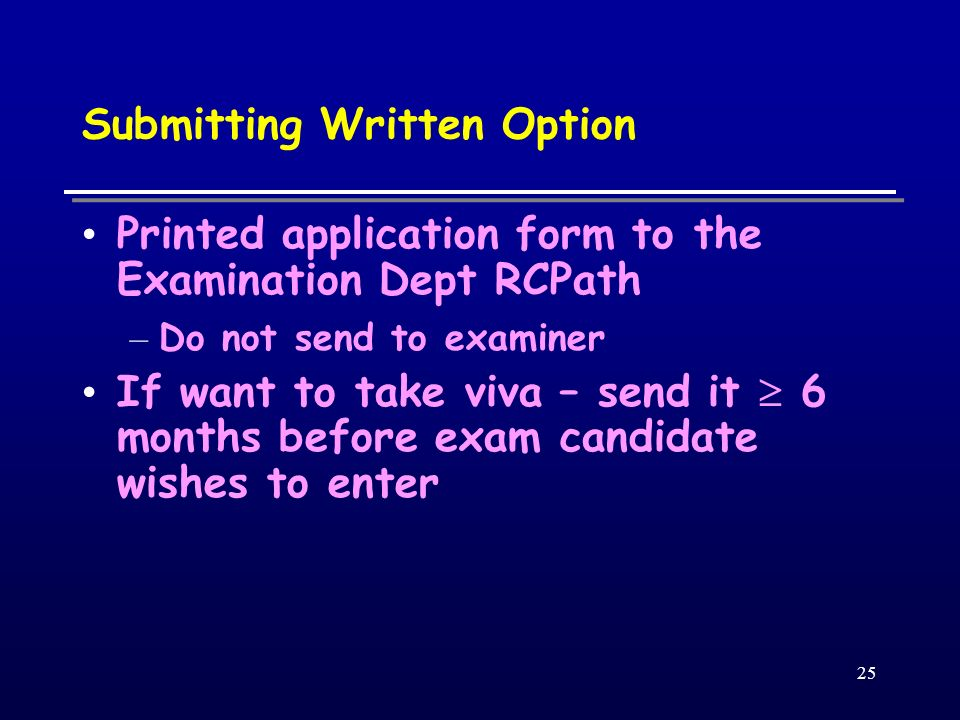 25 Submitting Written Option Printed application form to the Examination Dept RCPath – Do not send to examiner If want to take viva – send it 6 months