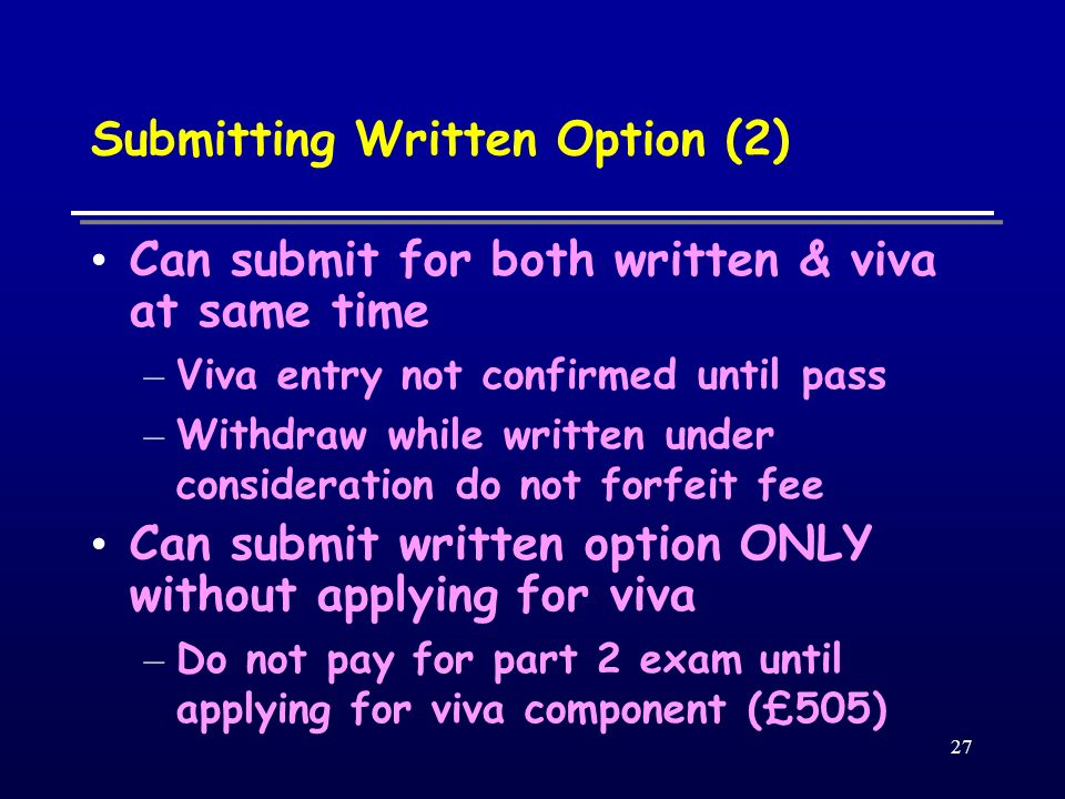 27 Submitting Written Option (2) Can submit for both written & viva at same time – Viva entry not confirmed until pass – Withdraw while written under consideration do not forfeit fee Can submit written option ONLY without applying for viva – Do not pay for part 2 exam until applying for viva component (£505)