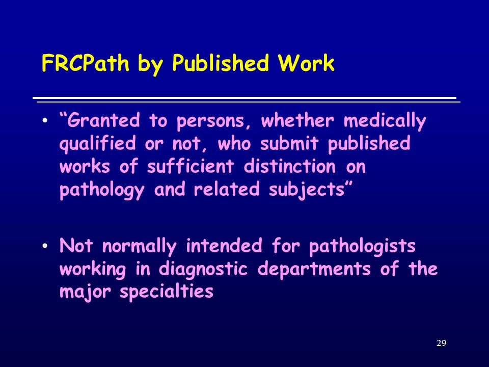 29 FRCPath by Published Work Granted to persons, whether medically qualified or not, who submit published works of sufficient distinction on pathology