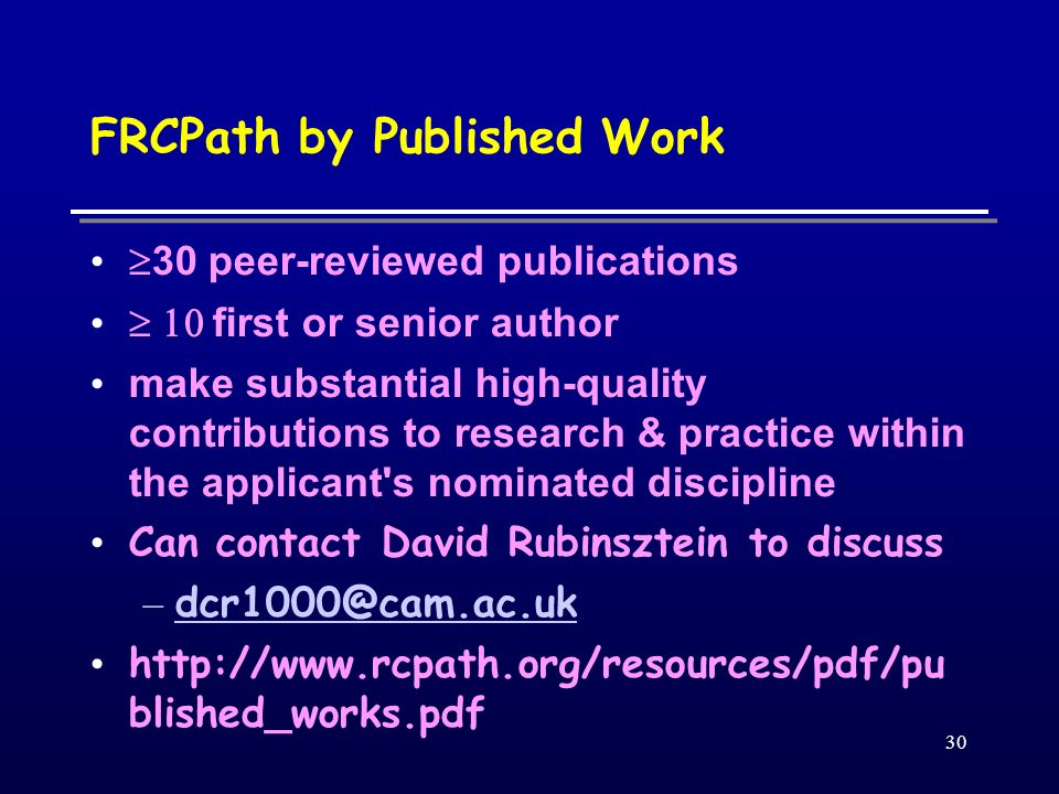 30 FRCPath by Published Work 30 peer-reviewed publications first or senior author make substantial high-quality contributions to research & practice w