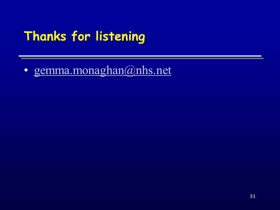 31 Thanks for listening gemma.monaghan@nhs.net