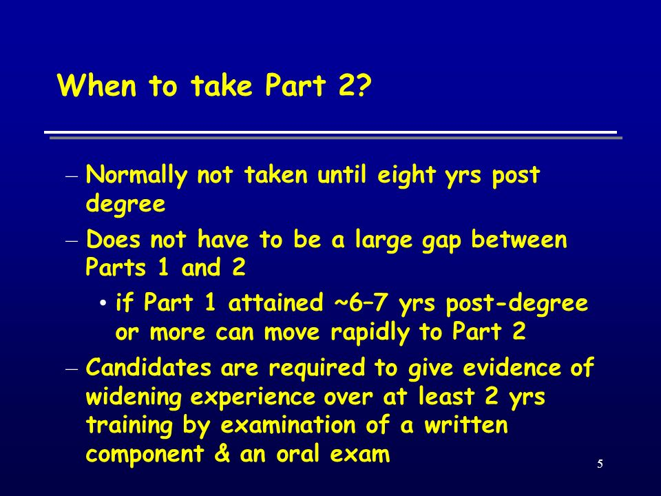 5 When to take Part 2? – Normally not taken until eight yrs post degree – Does not have to be a large gap between Parts 1 and 2 if Part 1 attained ~6–