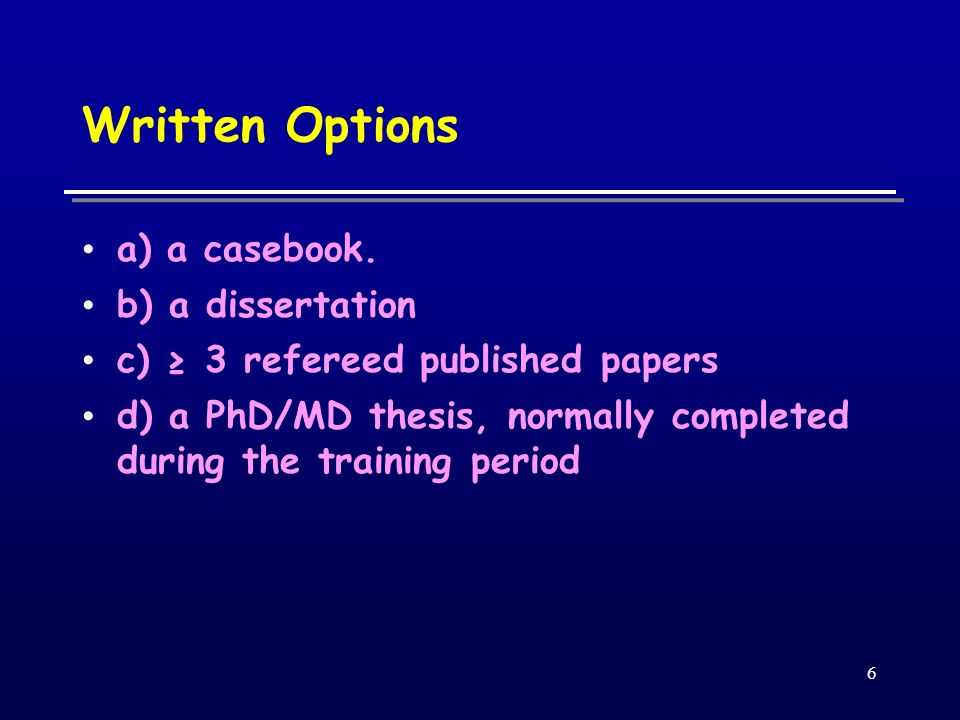 6 Written Options a) a casebook. b) a dissertation c) 3 refereed published papers d) a PhD/MD thesis, normally completed during the training period
