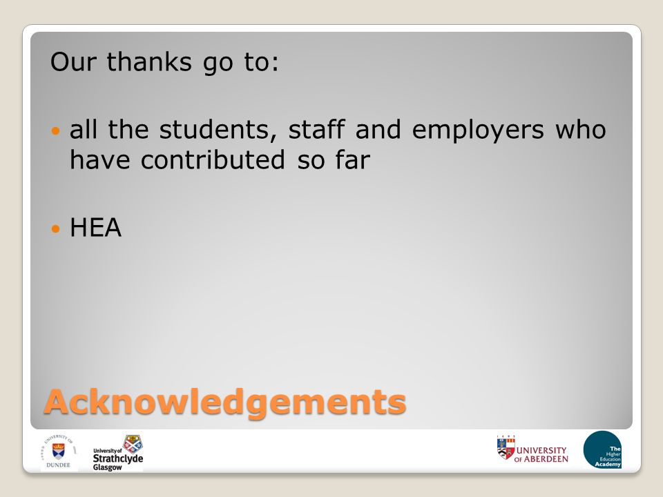 Acknowledgements Our thanks go to: all the students, staff and employers who have contributed so far HEA