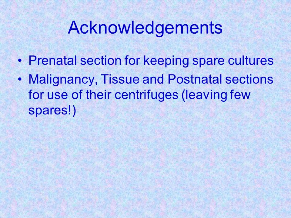 Acknowledgements Prenatal section for keeping spare cultures Malignancy, Tissue and Postnatal sections for use of their centrifuges (leaving few spare