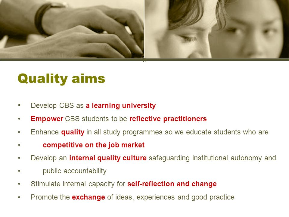 h Quality aims Develop CBS as a learning university Empower CBS students to be reflective practitioners Enhance quality in all study programmes so we educate students who are competitive on the job market Develop an internal quality culture safeguarding institutional autonomy and public accountability Stimulate internal capacity for self-reflection and change Promote the exchange of ideas, experiences and good practice