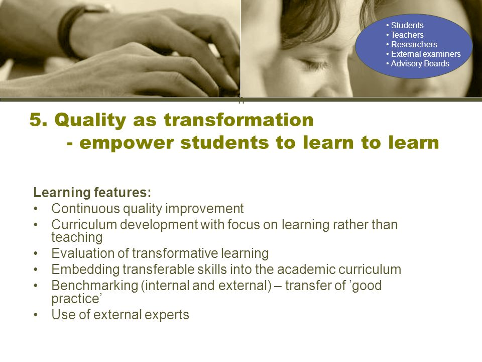 h 5. Quality as transformation - empower students to learn to learn Learning features: Continuous quality improvement Curriculum development with focu