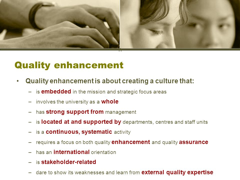 h Quality enhancement Quality enhancement is about creating a culture that: –is embedded in the mission and strategic focus areas –involves the university as a whole –has strong support from management –is located at and supported by departments, centres and staff units –is a continuous, systematic activity –requires a focus on both quality enhancement and quality assurance –has an international orientation –is stakeholder-related –dare to show its weaknesses and learn from external quality expertise