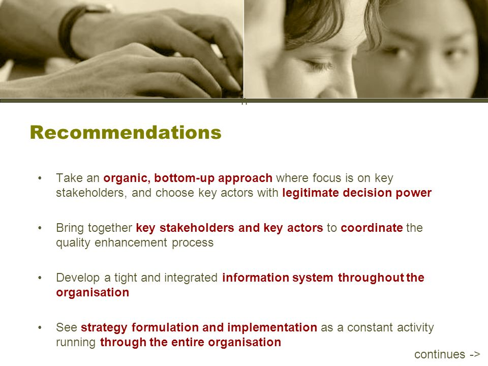 h Recommendations Take an organic, bottom-up approach where focus is on key stakeholders, and choose key actors with legitimate decision power Bring together key stakeholders and key actors to coordinate the quality enhancement process Develop a tight and integrated information system throughout the organisation See strategy formulation and implementation as a constant activity running through the entire organisation continues ->
