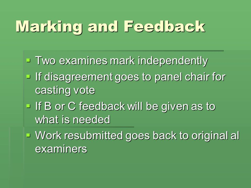 Marking and Feedback Two examines mark independently Two examines mark independently If disagreement goes to panel chair for casting vote If disagreement goes to panel chair for casting vote If B or C feedback will be given as to what is needed If B or C feedback will be given as to what is needed Work resubmitted goes back to original al examiners Work resubmitted goes back to original al examiners