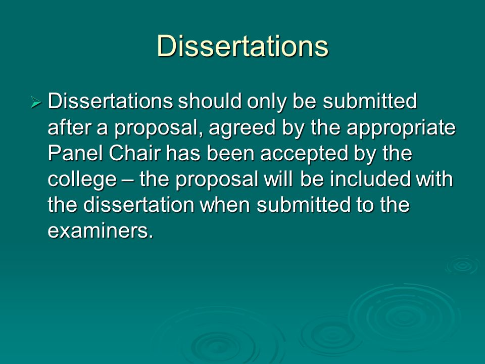 Dissertations Dissertations should only be submitted after a proposal, agreed by the appropriate Panel Chair has been accepted by the college – the pr
