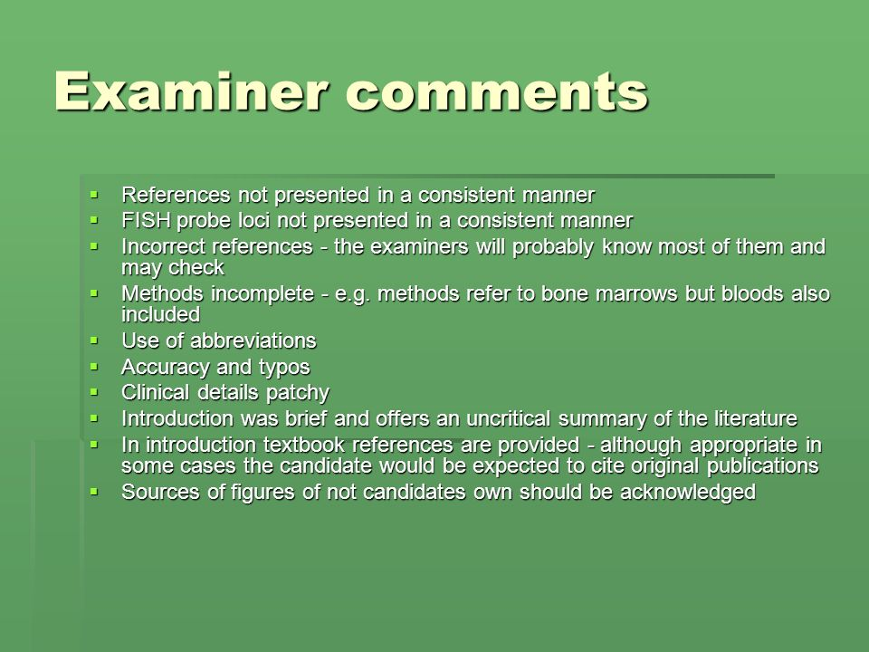 Examiner comments References not presented in a consistent manner References not presented in a consistent manner FISH probe loci not presented in a consistent manner FISH probe loci not presented in a consistent manner Incorrect references - the examiners will probably know most of them and may check Incorrect references - the examiners will probably know most of them and may check Methods incomplete - e.g.