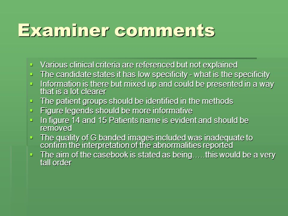 Examiner comments Various clinical criteria are referenced but not explained Various clinical criteria are referenced but not explained The candidate states it has low specificity - what is the specificity The candidate states it has low specificity - what is the specificity Information is there but mixed up and could be presented in a way that is a lot clearer Information is there but mixed up and could be presented in a way that is a lot clearer The patient groups should be identified in the methods The patient groups should be identified in the methods Figure legends should be more informative Figure legends should be more informative In figure 14 and 15 Patients name is evident and should be removed In figure 14 and 15 Patients name is evident and should be removed The quality of G banded images included was inadequate to confirm the interpretation of the abnormalities reported The quality of G banded images included was inadequate to confirm the interpretation of the abnormalities reported The aim of the casebook is stated as being…..this would be a very tall order The aim of the casebook is stated as being…..this would be a very tall order
