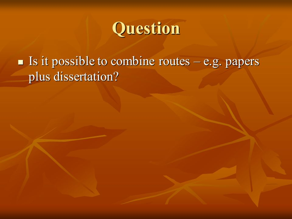 Question Is it possible to combine routes – e.g.papers plus dissertation.