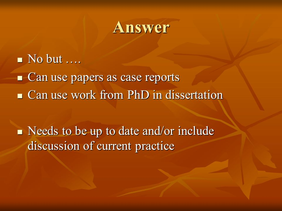 Answer No but …. No but …. Can use papers as case reports Can use papers as case reports Can use work from PhD in dissertation Can use work from PhD i