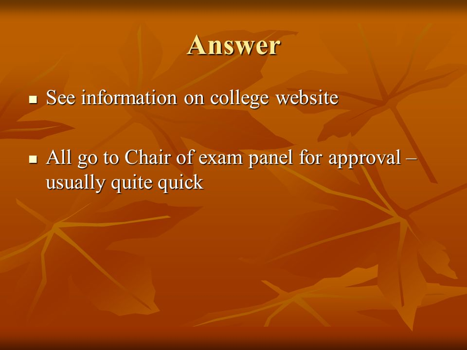 Answer See information on college website See information on college website All go to Chair of exam panel for approval – usually quite quick All go to Chair of exam panel for approval – usually quite quick