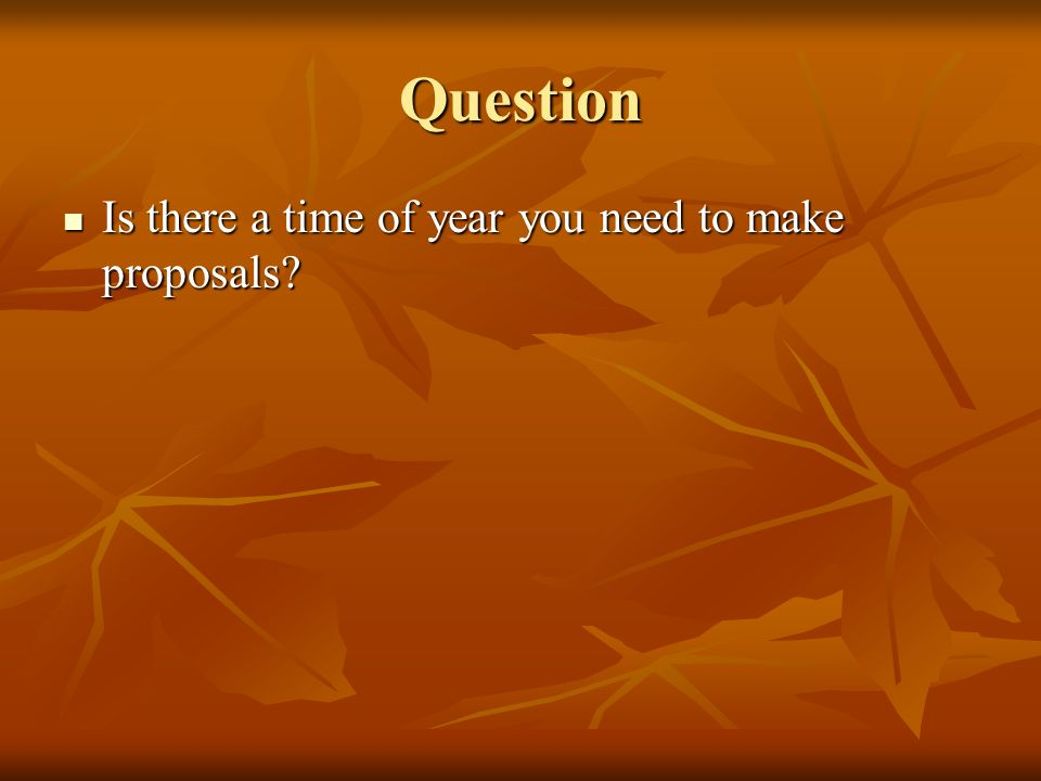 Question Is there a time of year you need to make proposals? Is there a time of year you need to make proposals?