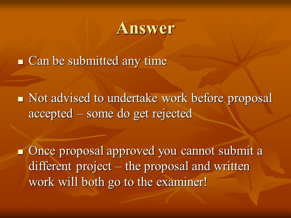 Answer Can be submitted any time Can be submitted any time Not advised to undertake work before proposal accepted – some do get rejected Not advised to undertake work before proposal accepted – some do get rejected Once proposal approved you cannot submit a different project – the proposal and written work will both go to the examiner.