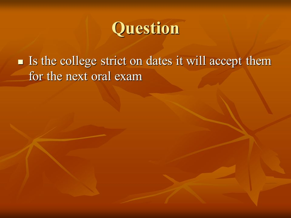 Question Is the college strict on dates it will accept them for the next oral exam Is the college strict on dates it will accept them for the next ora