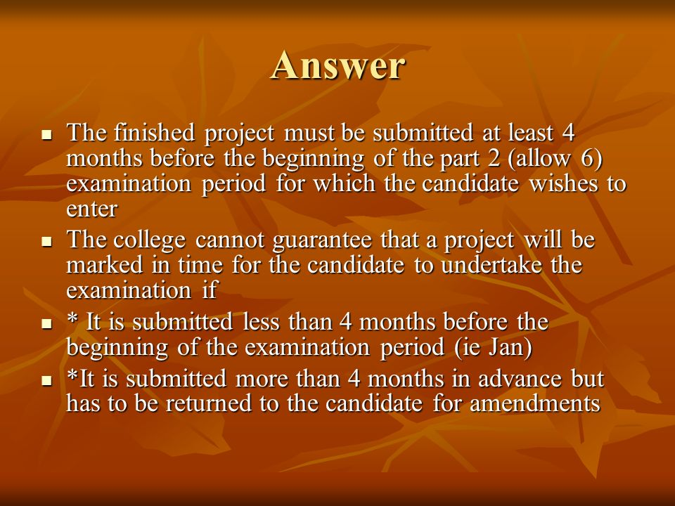 Answer The finished project must be submitted at least 4 months before the beginning of the part 2 (allow 6) examination period for which the candidate wishes to enter The finished project must be submitted at least 4 months before the beginning of the part 2 (allow 6) examination period for which the candidate wishes to enter The college cannot guarantee that a project will be marked in time for the candidate to undertake the examination if The college cannot guarantee that a project will be marked in time for the candidate to undertake the examination if * It is submitted less than 4 months before the beginning of the examination period (ie Jan) * It is submitted less than 4 months before the beginning of the examination period (ie Jan) *It is submitted more than 4 months in advance but has to be returned to the candidate for amendments *It is submitted more than 4 months in advance but has to be returned to the candidate for amendments
