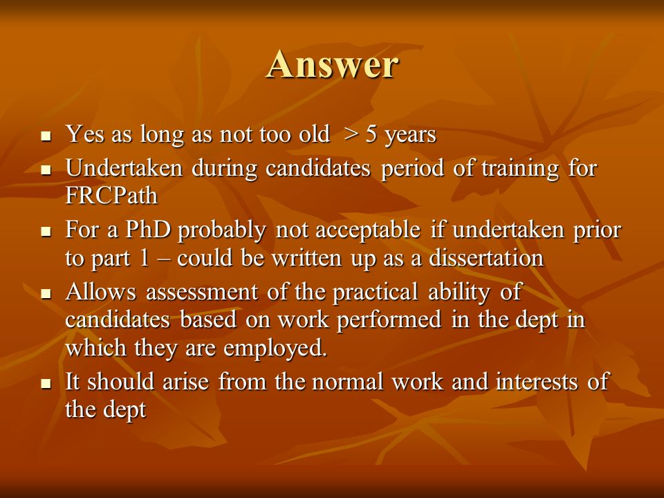 Answer Yes as long as not too old > 5 years Yes as long as not too old > 5 years Undertaken during candidates period of training for FRCPath Undertaken during candidates period of training for FRCPath For a PhD probably not acceptable if undertaken prior to part 1 – could be written up as a dissertation For a PhD probably not acceptable if undertaken prior to part 1 – could be written up as a dissertation Allows assessment of the practical ability of candidates based on work performed in the dept in which they are employed.