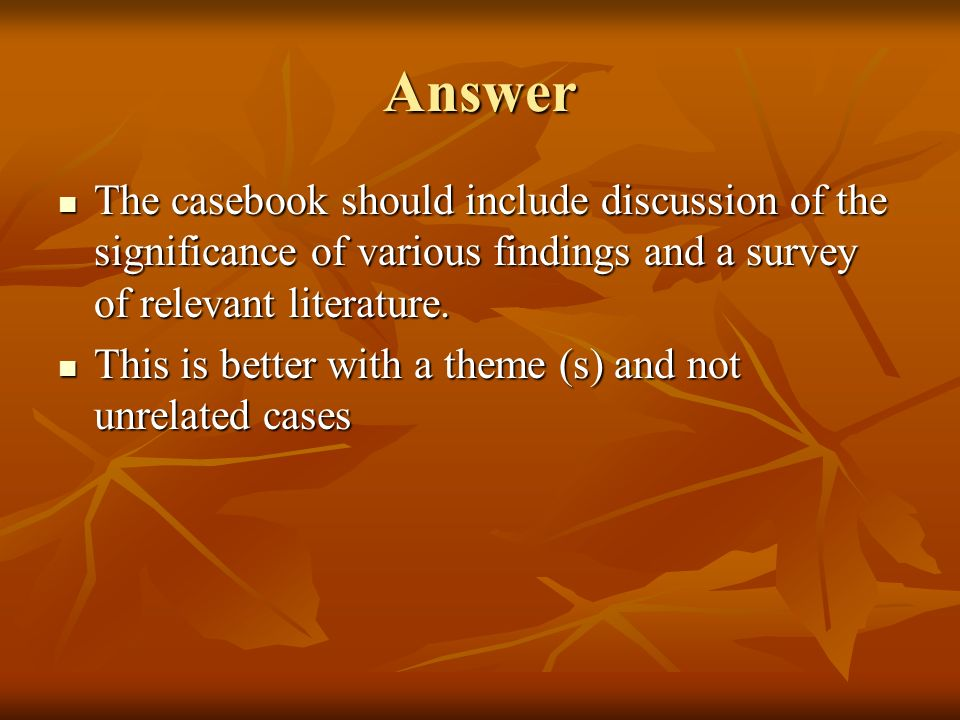 Answer The casebook should include discussion of the significance of various findings and a survey of relevant literature. The casebook should include
