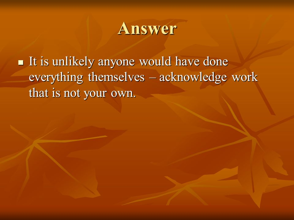 Answer It is unlikely anyone would have done everything themselves – acknowledge work that is not your own.