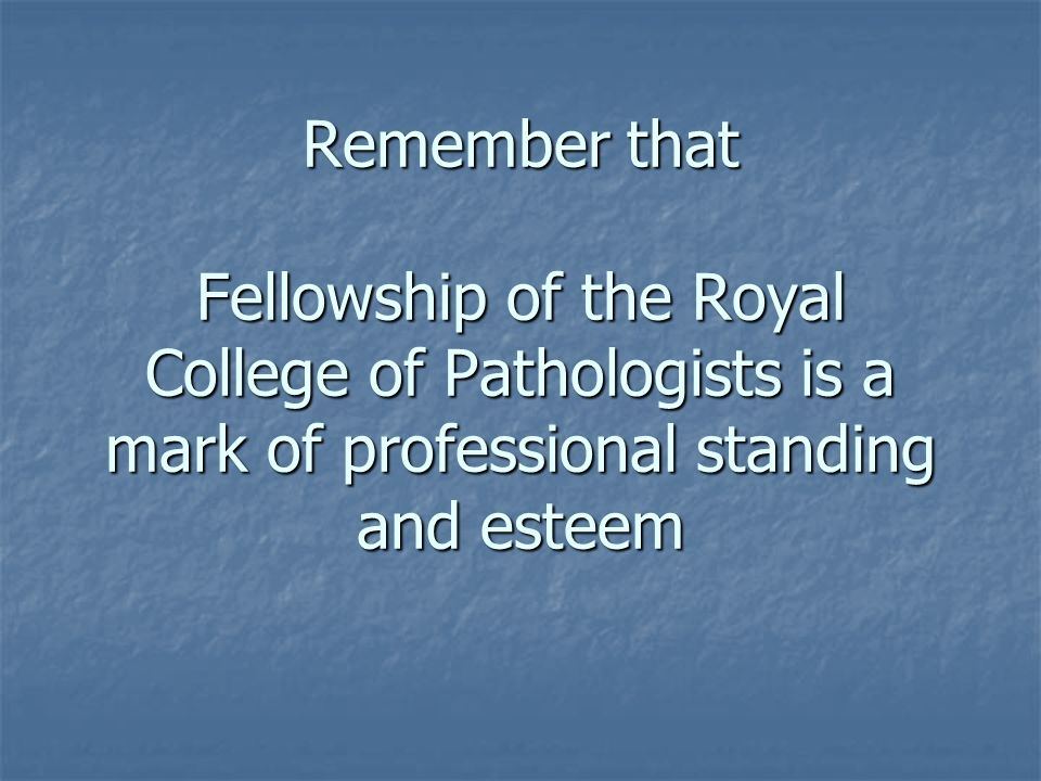 Remember that Fellowship of the Royal College of Pathologists is a mark of professional standing and esteem