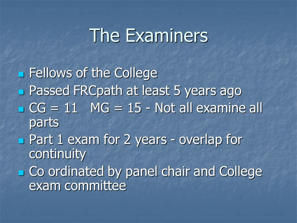 The Examiners Fellows of the College Fellows of the College Passed FRCpath at least 5 years ago Passed FRCpath at least 5 years ago CG = 11 MG = 15 - Not all examine all parts CG = 11 MG = 15 - Not all examine all parts Part 1 exam for 2 years - overlap for continuity Part 1 exam for 2 years - overlap for continuity Co ordinated by panel chair and College exam committee Co ordinated by panel chair and College exam committee