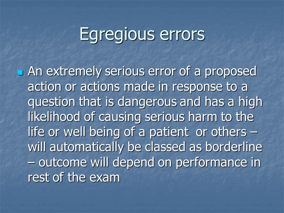 Egregious errors An extremely serious error of a proposed action or actions made in response to a question that is dangerous and has a high likelihood