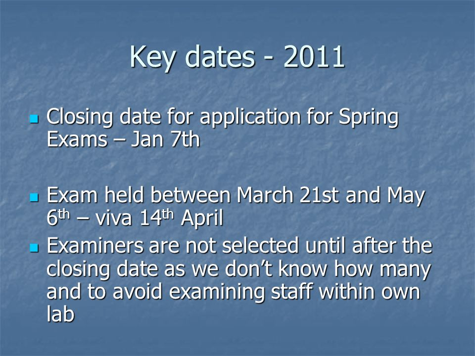 Key dates - 2011 Closing date for application for Spring Exams – Jan 7th Closing date for application for Spring Exams – Jan 7th Exam held between March 21st and May 6 th – viva 14 th April Exam held between March 21st and May 6 th – viva 14 th April Examiners are not selected until after the closing date as we dont know how many and to avoid examining staff within own lab Examiners are not selected until after the closing date as we dont know how many and to avoid examining staff within own lab