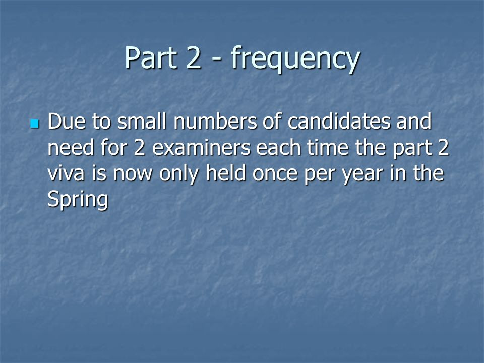 Part 2 - frequency Due to small numbers of candidates and need for 2 examiners each time the part 2 viva is now only held once per year in the Spring