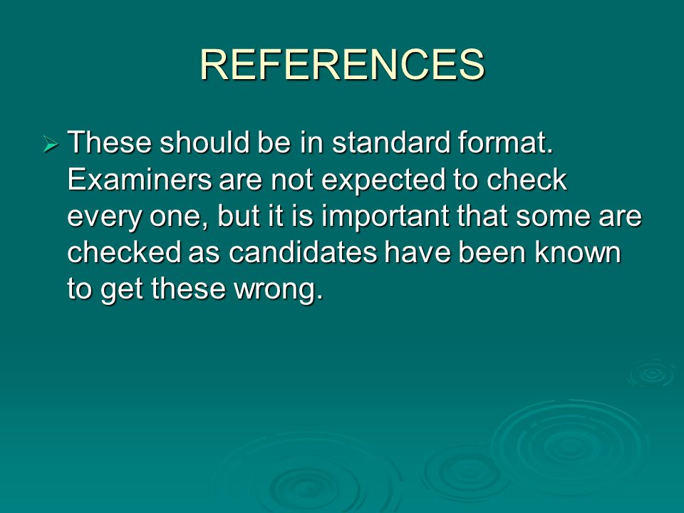 REFERENCES These should be in standard format. Examiners are not expected to check every one, but it is important that some are checked as candidates