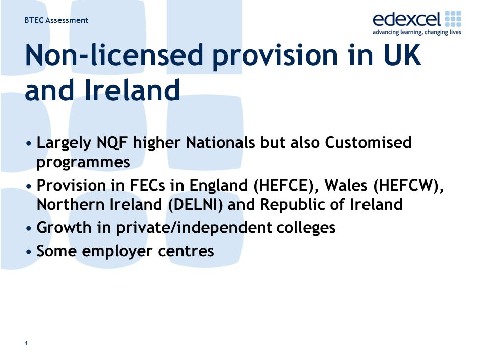 BTEC Assessment 4 Non-licensed provision in UK and Ireland Largely NQF higher Nationals but also Customised programmes Provision in FECs in England (H