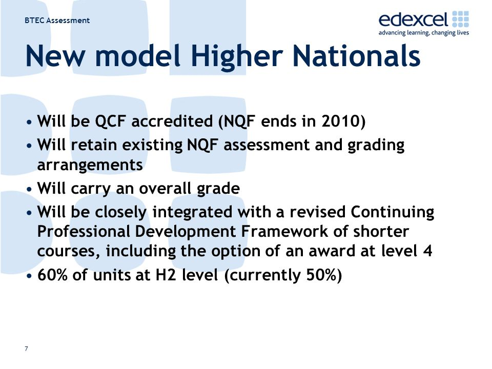 BTEC Assessment 7 New model Higher Nationals Will be QCF accredited (NQF ends in 2010) Will retain existing NQF assessment and grading arrangements Will carry an overall grade Will be closely integrated with a revised Continuing Professional Development Framework of shorter courses, including the option of an award at level 4 60% of units at H2 level (currently 50%)