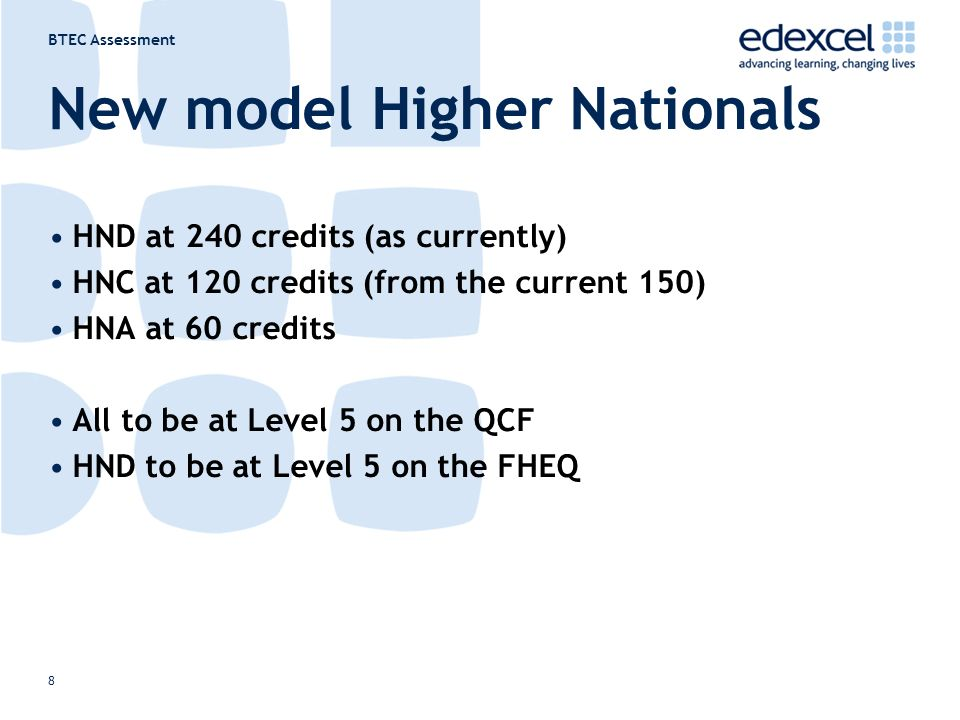 BTEC Assessment 8 New model Higher Nationals HND at 240 credits (as currently) HNC at 120 credits (from the current 150) HNA at 60 credits All to be at Level 5 on the QCF HND to be at Level 5 on the FHEQ