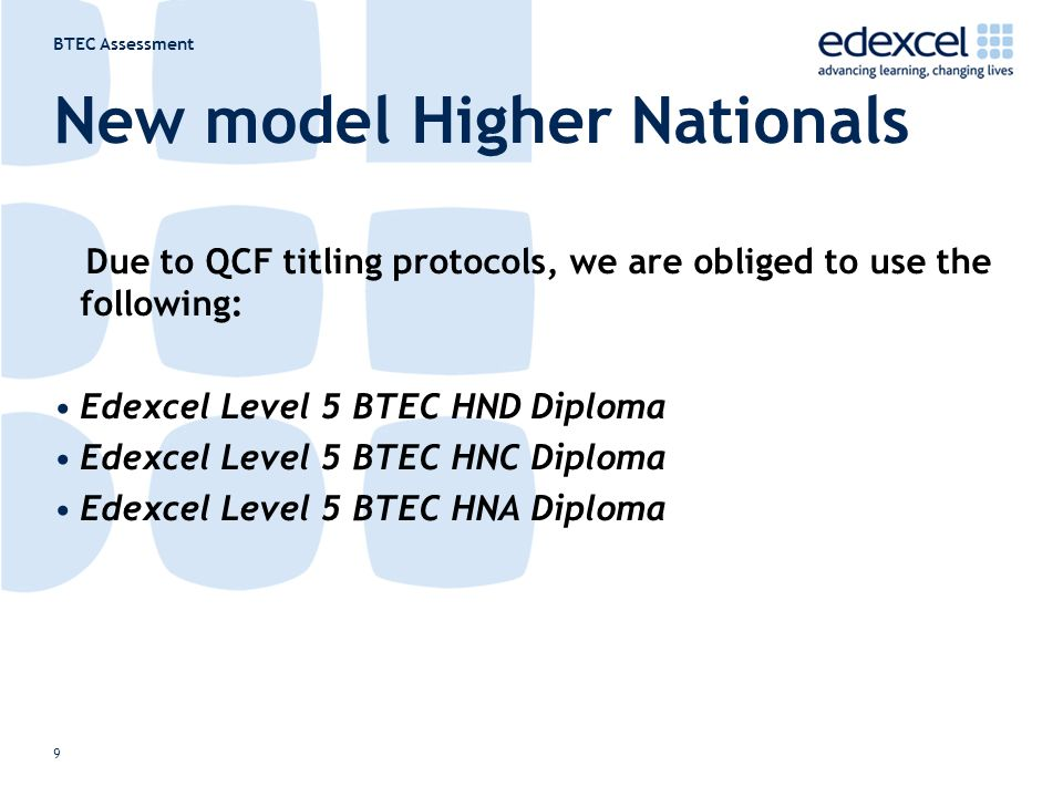 BTEC Assessment 9 New model Higher Nationals Due to QCF titling protocols, we are obliged to use the following: Edexcel Level 5 BTEC HND Diploma Edexcel Level 5 BTEC HNC Diploma Edexcel Level 5 BTEC HNA Diploma