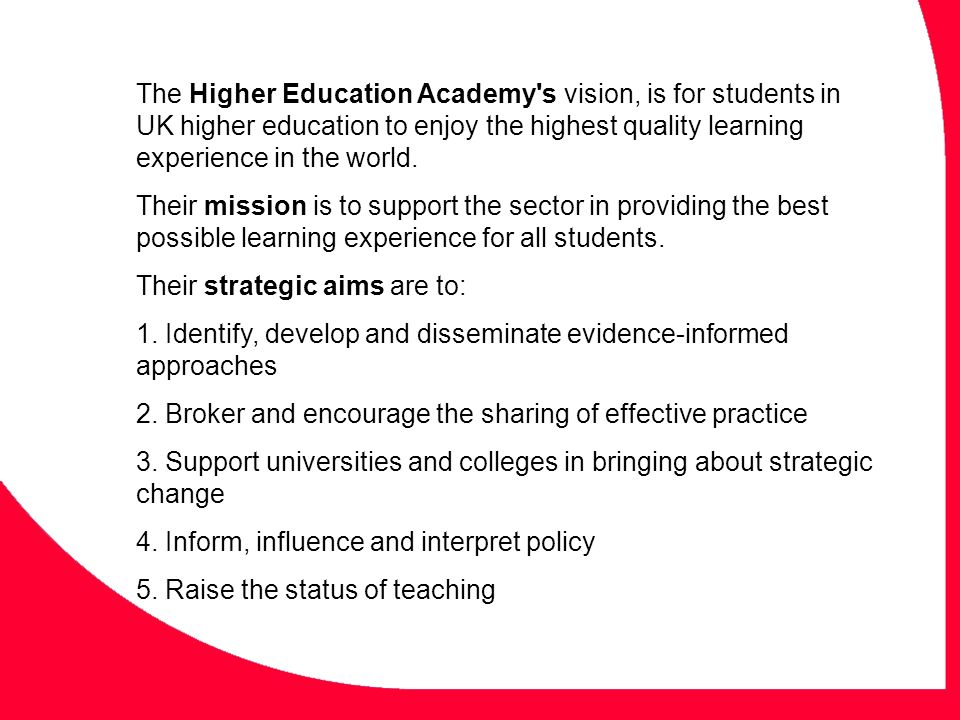 The Higher Education Academy's vision, is for students in UK higher education to enjoy the highest quality learning experience in the world. Their mis