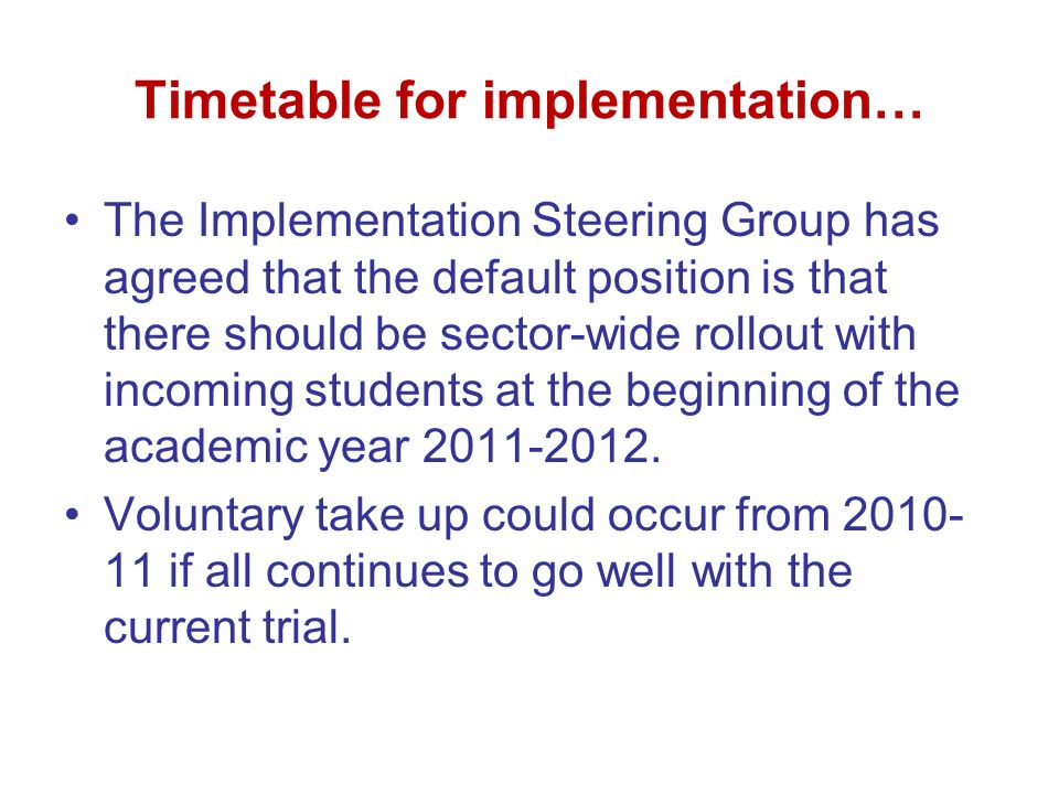 Timetable for implementation… The Implementation Steering Group has agreed that the default position is that there should be sector-wide rollout with incoming students at the beginning of the academic year 2011-2012.