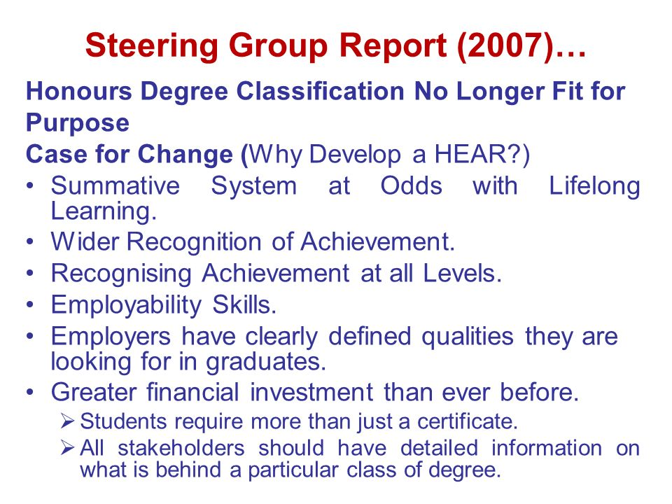 Steering Group Report (2007)… Honours Degree Classification No Longer Fit for Purpose Case for Change (Why Develop a HEAR?) Summative System at Odds with Lifelong Learning.