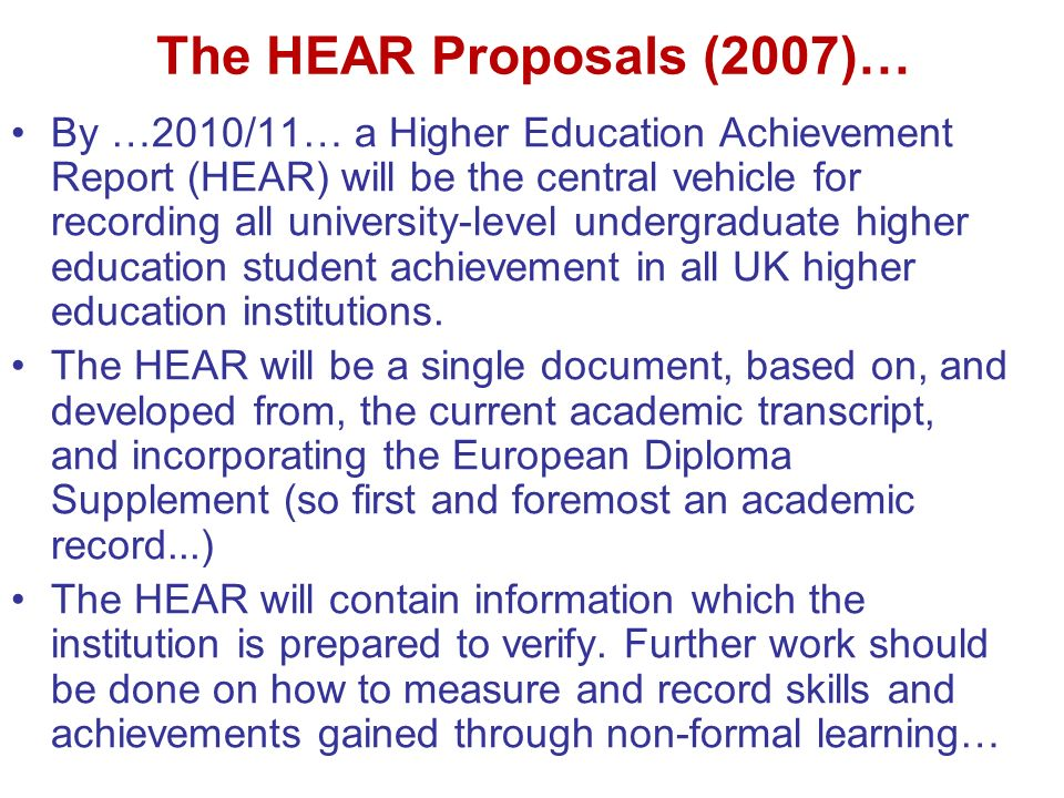 The HEAR Proposals (2007)… By …2010/11… a Higher Education Achievement Report (HEAR) will be the central vehicle for recording all university-level undergraduate higher education student achievement in all UK higher education institutions.