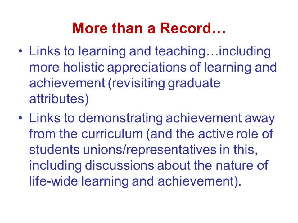 More than a Record… Links to learning and teaching…including more holistic appreciations of learning and achievement (revisiting graduate attributes) Links to demonstrating achievement away from the curriculum (and the active role of students unions/representatives in this, including discussions about the nature of life-wide learning and achievement).