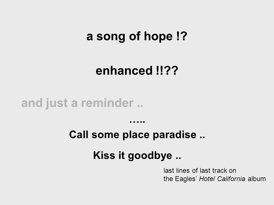 and just a reminder.. ….. Call some place paradise.. Kiss it goodbye.. last lines of last track on the Eagles Hotel California album a song of hope !?
