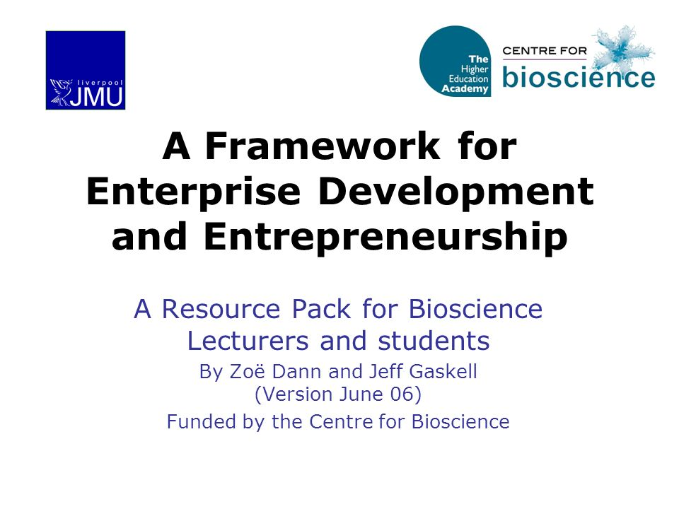 A Framework for Enterprise Development and Entrepreneurship A Resource Pack for Bioscience Lecturers and students By Zoë Dann and Jeff Gaskell (Versio