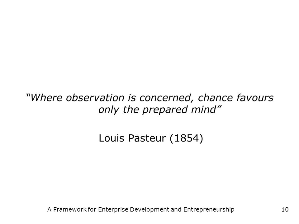 A Framework for Enterprise Development and Entrepreneurship10 Where observation is concerned, chance favours only the prepared mind Louis Pasteur (185