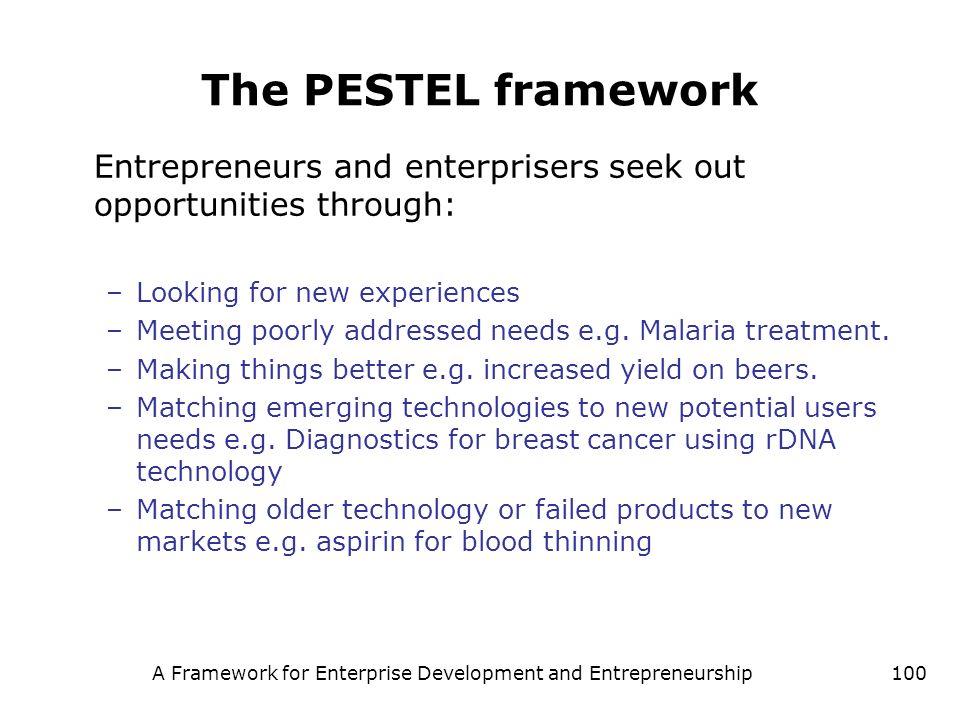A Framework for Enterprise Development and Entrepreneurship100 The PESTEL framework Entrepreneurs and enterprisers seek out opportunities through: –Lo