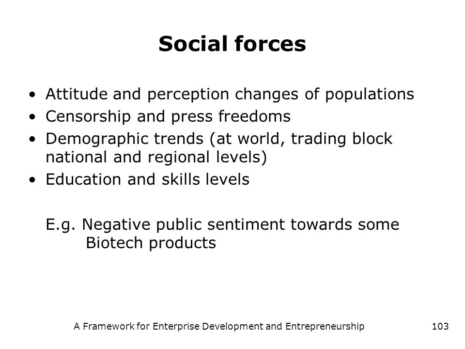 A Framework for Enterprise Development and Entrepreneurship103 Social forces Attitude and perception changes of populations Censorship and press freed